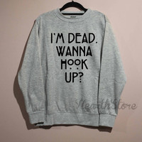 I'm Dead Wanna Hook Up Shirt Sweatshirt Sweater Unisex - size S M L XL