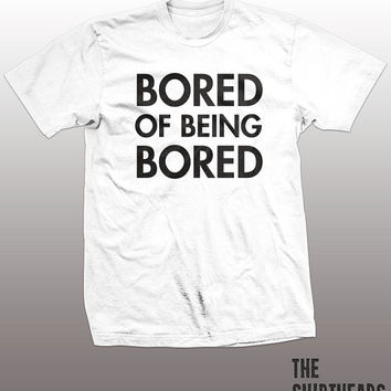Bored Of Being Bored Shirt - boring tshirt, mens womens gift, funny tee, instagram, tumblr, lazy, youth, couch potato, party top, teenager