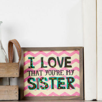 I LOVE THAT YOU'RE MY SISTER SMALL SIGN