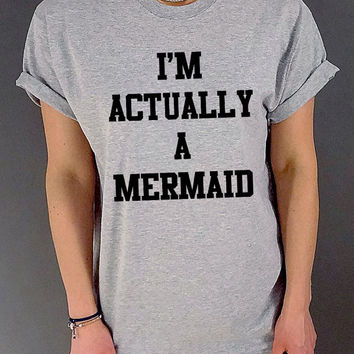 I'm actually A Mermaid Tshirt Unisex , slogan tshirt, funny tshirt, teens tshirt, tumblr shirt, fashion,  popular tshirt