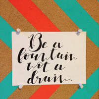 """Quote: """"Be a fountain not a drain"""" in Black Calligraphy, Unframed"""