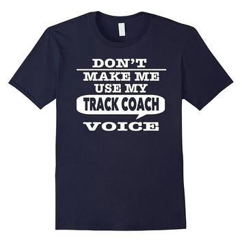 Don't Make Me Use My Track Coach Voice T-Shirt