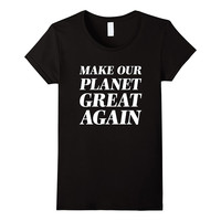 Make Our Planet GREAT Again! T Shirt