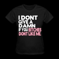 I DONT GIVE A DAMN IF YOU BITCHES DONT LIKE ME. T-Shirt | Spreadshirt | ID: 9824841