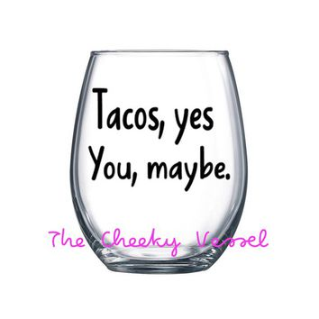 TACOS, YES YOU, Maybe Wine Glass. 21 oz Stemless Wine Glass