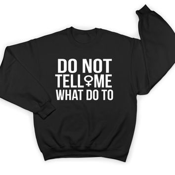 Do not tell me what to do sweatshirt crewneck women ladies girls feminism feminist democrat girl power patriarchy gift
