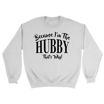 Because I'm the  hubby  that's why sweatshirt gift for birthday Christmas family sweater for him for her