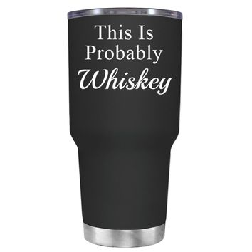 This is Probably Whiskey on Black 30 oz Tumbler Cup