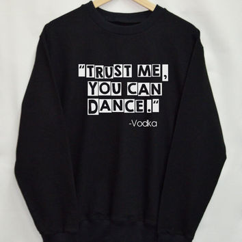 trust me you can dance vodka Shirt Sweatshirt Clothing Sweater Top Tumblr Fashion Funny Text Slogan Dope Jumper swag quote blogger