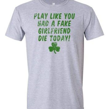 Play Like You Had A Fake Girlfriend Die Today - Manti Football Catfish Humor T-shirt