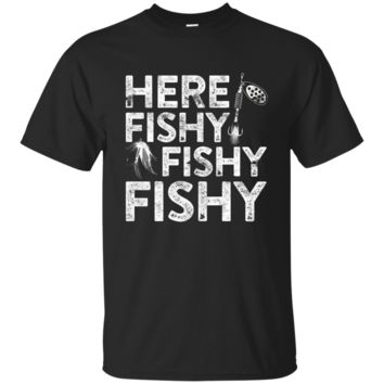 Here Fishy Fishy Fishy T-Shirt Funny Fisherman Shirt