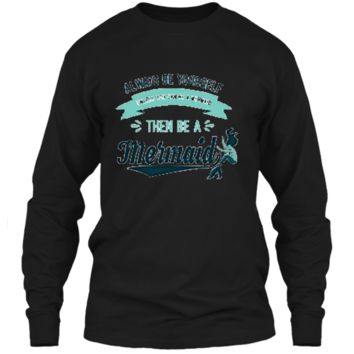 Always Be Yourself Unless You Can Be a Mermaid Funny Shirt LS Ultra Cotton Tshirt