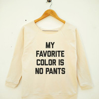 My Favorite Color Is No Pants Shirt Tumblr Funny Quote Shirt Wide Neck Sweatshirt Women Sweatshirt Off Shoulder Women Long Sleeve Sweatshirt