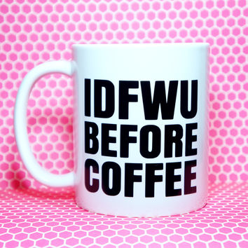 IDFWU Before Coffee Coffee Mug / IDFWU / Funny Mug / Funny Gift / Humor Gift / Teen Mug / Pencil Cup / Pen Cup / Brush Holder / Brunch Mug
