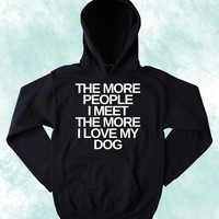 Anti Social Sweatshirt The More People I Meet The More I Love My Dog Slogan Puppy Lover Pet Owner Tumblr Hoodie