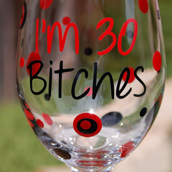Personalized Large Wine Glass I'm 30 Bitches Funny Birthday Gift Favors - Great Gift for Birthday Parties - Completely Customized
