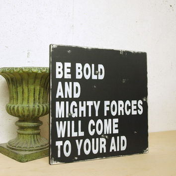 Be Bold and Mighty Forces Will Come to Your Aid Inspirational Quote on Wood Sign