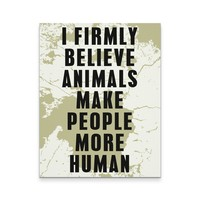 Veterinary Canvas - I Firmly blieve animals make people more human all