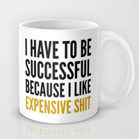 I HAVE TO BE SUCCESSFUL BECAUSE I LIKE EXPENSIVE SHIT Mug by CreativeAngel