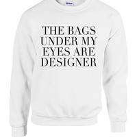 Funny Bags Under My Eyes are Designer Sweater Crewneck Sweatshirt Cool College University christmas gift Pretty Student Humor Tumblr Shirt