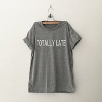 Totally late tshirt for women tshirts cool shirts for women gifts shirts for women shirt top tumblr funny winter summer spring