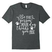 Be The Person Your Dog Thinks You Are Shirt Dog Owner Gifts