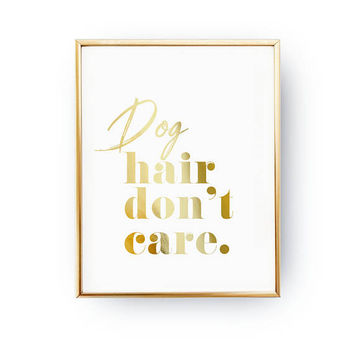 Dog Hair Don't Care Print, Dog Quote, Dog Mom, Pet Gift, Animal Poster, Animal Lover Quote, Dog Wall Art, Real Gold Foil Print, Home Decor
