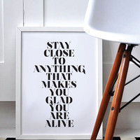 Stay Close To Anything That Makes You Glad You're Alive - Romantic Print - Black & White - Modern - Minimal