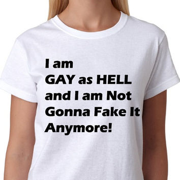 LGBT T-Shirt - I am GAY as Hell and I am Not Gonna Fake It Anymore_T-shirt Collection_White Tee_Women - ALL Gay Tshirts