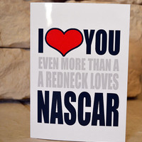 Funny Love Valentines Card - I Heart you Even More then a Redneck Loves Nascar - Adult Funny Humor Greeting Cards