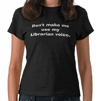 Shhhhhhhhh Librarian voice. Shirt from Zazzle.com
