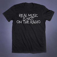 Real Music Is Not On The Radio Slogan Tee Grunge Band Punk Rock Death Metal Indie Alternative Clothing Tumblr T-shirt