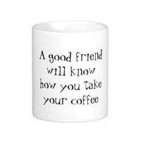 A good friend will know how you take your coffee classic white coffee mug