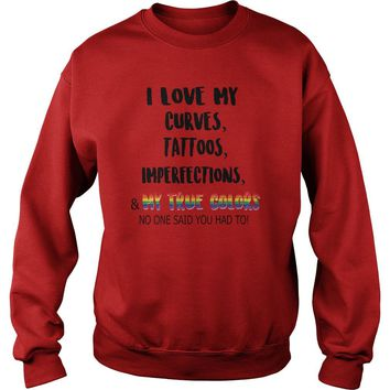 I love my curves, tattoos, imperfections and my true colors no one said you had to LGBT Sweatshirt Unisex