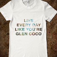 Live everyday like you're glen coco