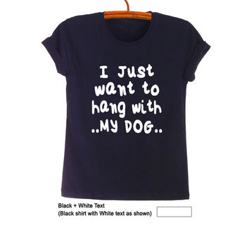 I just want to hang with my dog TShirt Teen Fashion Blog Funny Cool Hipster Tumblr Grunge Geek Womens Unisex Hype Merch Swag Dope Instagram
