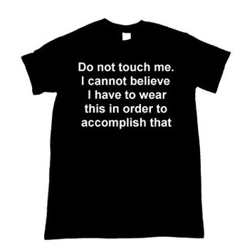 Do not touch me I cannot believe I have to wear this in order to accomplish that Unisex Shirt S-5XL