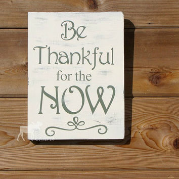 Be Thankful for the Now - distressed wood wall art, thankfulness, grateful, blessed, housewarming gift, wedding gift, rustic handpainted
