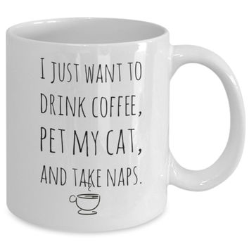 Cat Coffee Mug - I Just Want to Drink Coffee, Pet My Cat & Take Naps - 11 oz Gift Mug