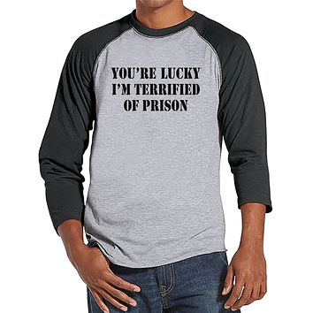 Men's Funny Shirt - You're Lucky I'm Terrified of Prison - Funny Mens Shirts - Grey Baseball Tee - Gift for Him - Funny Gift Idea for Dad