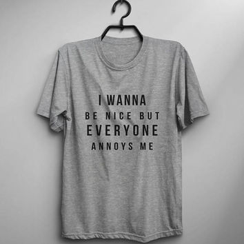 I wanna be nice but everyone annoys me funny tshirts graphic tee womens sarcasm t shirts girlfriend gift for her print t-shirt