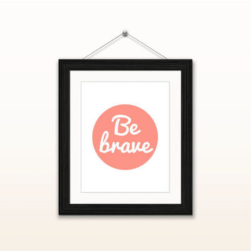 Be brave - 8x10 digital download, typography poster, home decor, wall art print, instant download, printable, motivational quotes