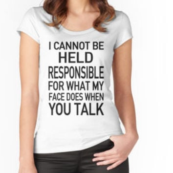 I Cannot Be Held Responsible For What My Face Does When You Talk Shirt by teebestchoice