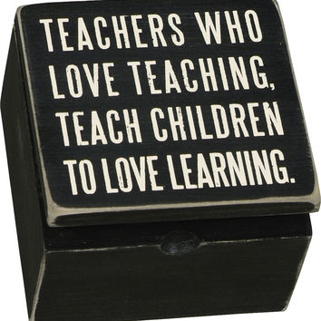 Teachers Who Love Teaching, Teach Children Who Love Learning - Box Sign Box