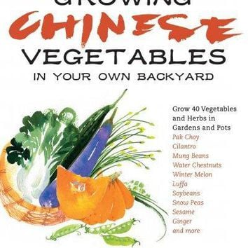 Growing Chinese Vegetables in Your Own Backyard: Grow 40 Vegetables and Herbs in Gardens and Pots: Growing Chinese Vegetables in Your Own Backyard