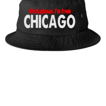 BITCH PLEASE IAM FROM CHICAGO  - Bucket Hat