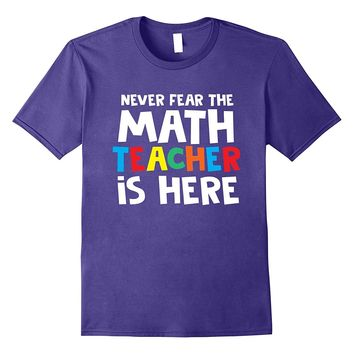 Never Fear the Math Teacher Back To School Teacher Shirts