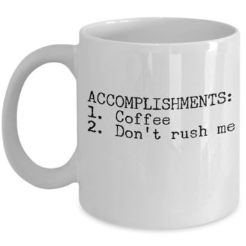 Coffee Lovers Gifts - Accomplishments Coffee Don't Rush Me - Mug Cup for Women Men