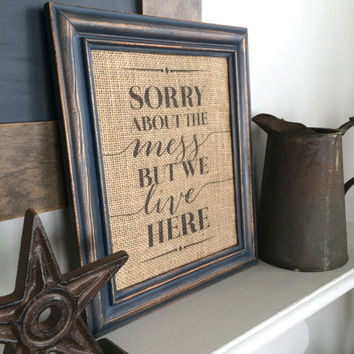 Sorry About the Mess But We Live Here - Burlap Art Print - Vintage Farmhouse Shabby Chic - Typeography Print