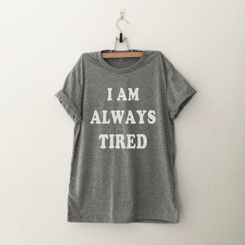 I am always tired T-Shirt womens girls teens unisex grunge tumblr instagram blogger punk dope swag hype hipster gifts merch